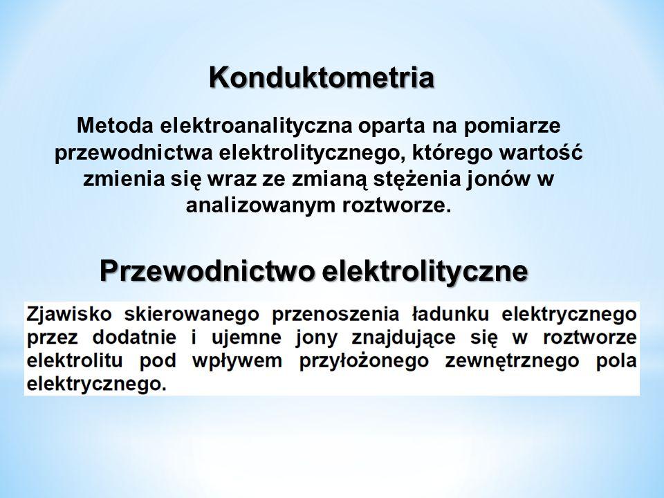 Konduktometria Metoda elektroanalityczna oparta na pomiarze przewodnictwa elektrolitycznego, którego wartość zmienia się wraz ze zmianą stężenia jonów w analizowanym roztworze.
