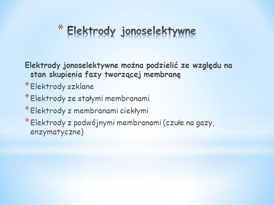 Elektrody jonoselektywne można podzielić ze względu na stan skupienia fazy tworzącej membranę * Elektrody szklane * Elektrody ze stałymi membranami * Elektrody z membranami ciekłymi * Elektrody z podwójnymi membranami (czułe na gazy, enzymatyczne)