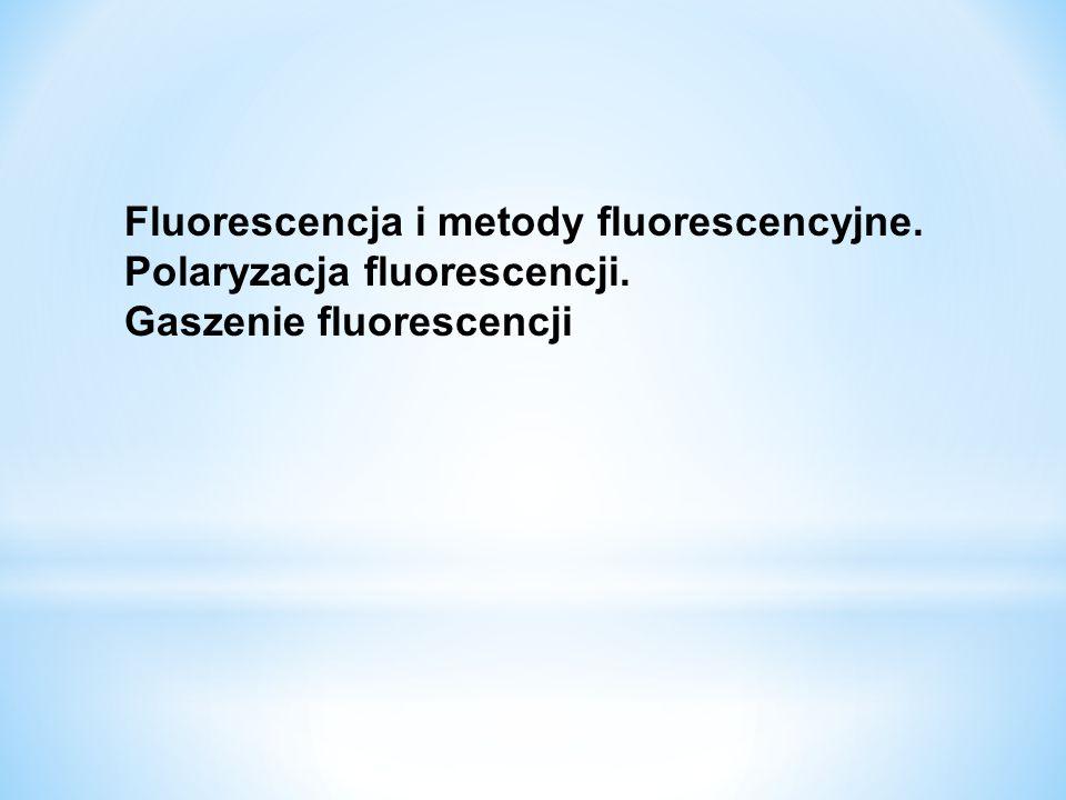 Fluorescencja i metody fluorescencyjne. Polaryzacja fluorescencji. Gaszenie fluorescencji