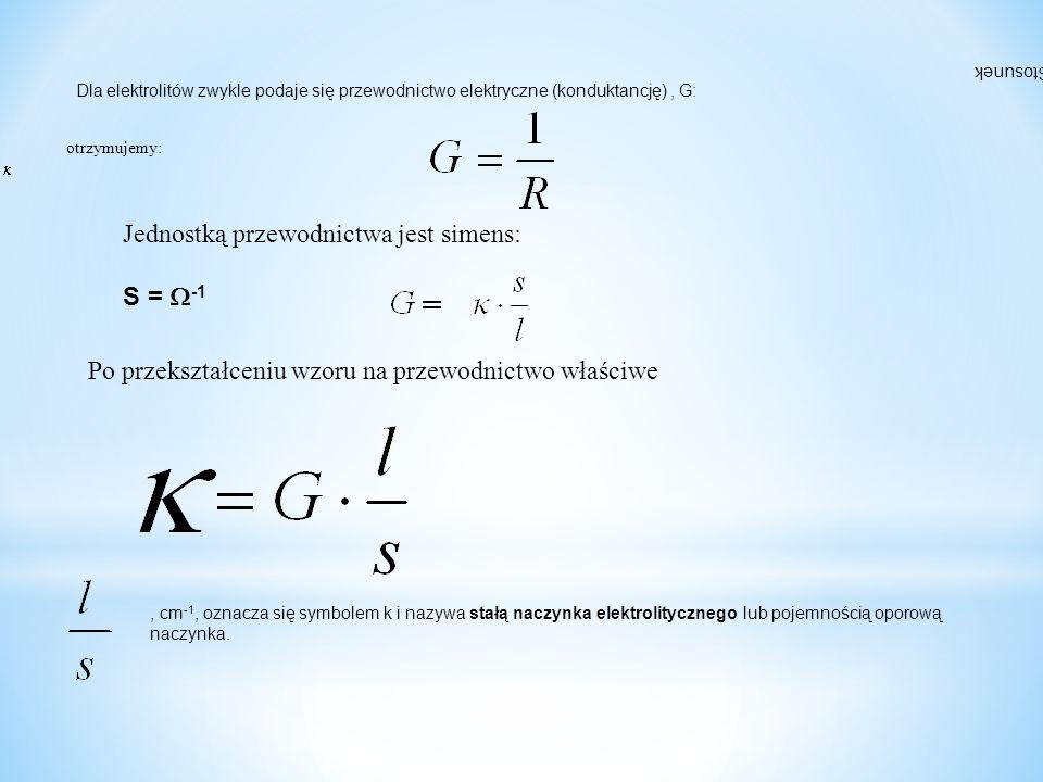 Dla elektrolitów zwykle podaje się przewodnictwo elektryczne (konduktancję), G: Jednostką przewodnictwa jest simens: S =  -1 Po przekształceniu wzoru na przewodnictwo właściwe otrzymujemy: Stosunek, cm -1, oznacza się symbolem k i nazywa stałą naczynka elektrolitycznego lub pojemnością oporową naczynka.