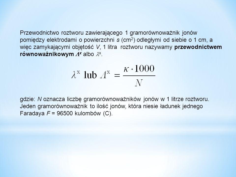 Przewodnictwo roztworu zawierającego 1 gramorównoważnik jonów pomiędzy elektrodami o powierzchni s (cm 2 ) odległymi od siebie o 1 cm, a więc zamykającymi objętość V, 1 litra roztworu nazywamy przewodnictwem równoważnikowym  x albo x.