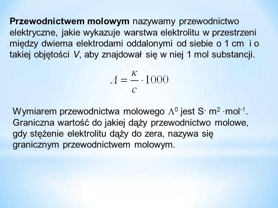 Przewodnictwem molowym nazywamy przewodnictwo elektryczne, jakie wykazuje warstwa elektrolitu w przestrzeni między dwiema elektrodami oddalonymi od siebie o 1 cm i o takiej objętości V, aby znajdował się w niej 1 mol substancji.,.