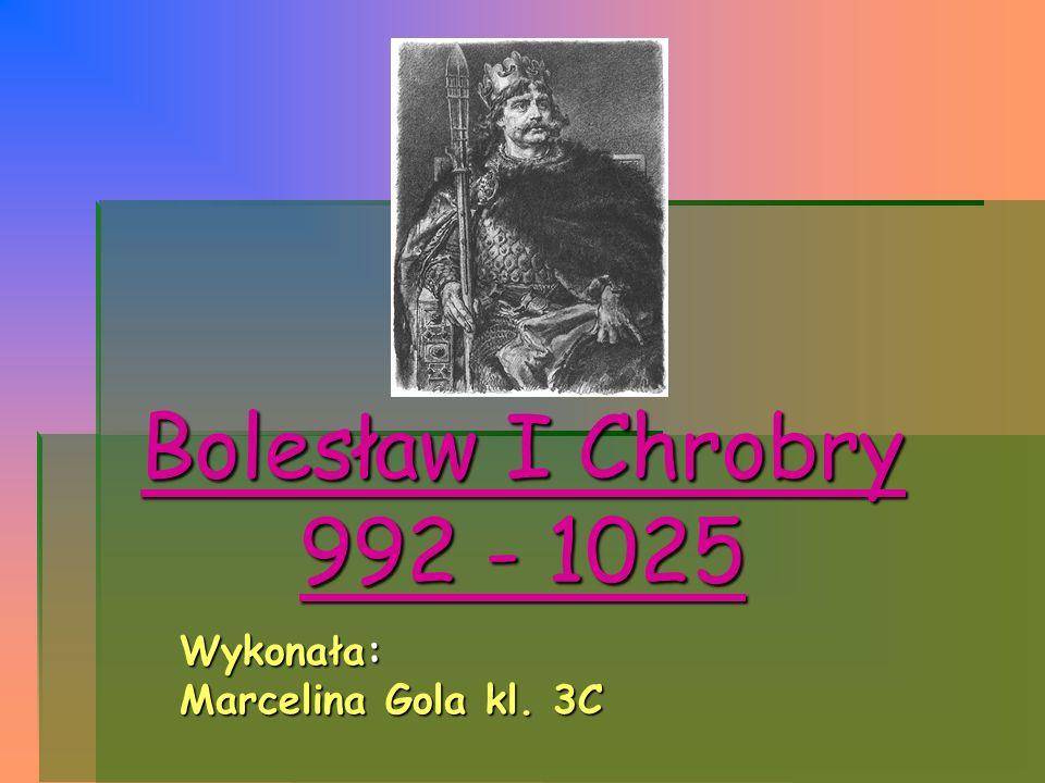 Wykonała: Marcelina Gola kl. 3C Bolesław I Chrobry 992 - 1025