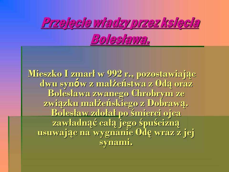 Przejęcie władzy przez księcia Bolesława. Mieszko I zmarł w 992 r., pozostawiaj ą c dwu syn ó w z mał ż e ń stwa z Od ą oraz Bolesława zwanego Chrobry