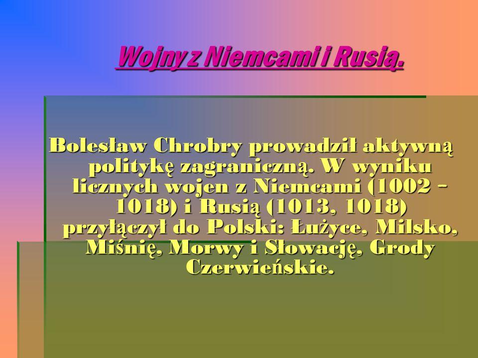 Wojny z Niemcami i Rusią. Bolesław Chrobry prowadził aktywn ą polityk ę zagraniczn ą. W wyniku licznych wojen z Niemcami (1002 – 1018) i Rusi ą (1013,
