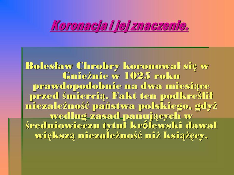 Koronacja i jej znaczenie. Bolesław Chrobry koronował si ę w Gnie ź nie w 1025 roku prawdopodobnie na dwa miesi ą ce przed ś mierci ą. Fakt ten podkre