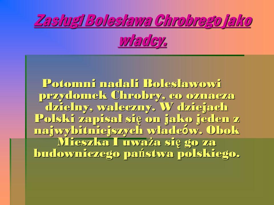 Zasługi Bolesława Chrobrego jako władcy. Potomni nadali Bolesławowi przydomek Chrobry, co oznacza dzielny, waleczny. W dziejach Polski zapisał si ę on