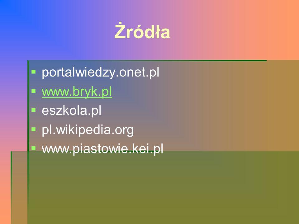 Żródła   portalwiedzy.onet.pl   www.bryk.pl www.bryk.pl   eszkola.pl   pl.wikipedia.org   www.piastowie.kei.pl