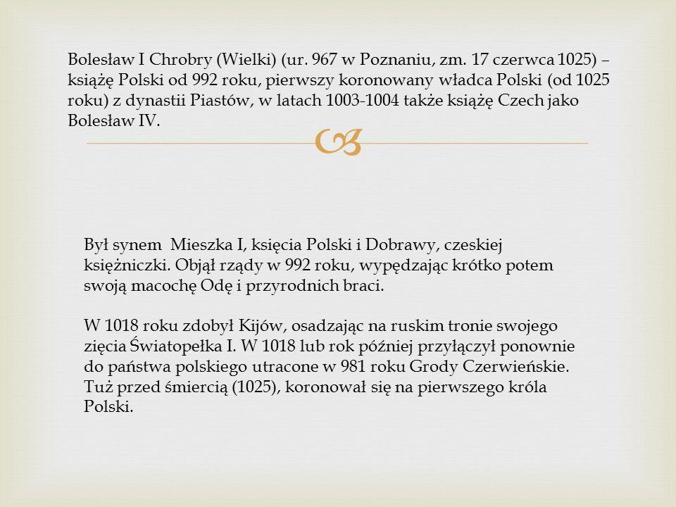  Bolesław I Chrobry (Wielki) (ur. 967 w Poznaniu, zm. 17 czerwca 1025) – książę Polski od 992 roku, pierwszy koronowany władca Polski (od 1025 roku)