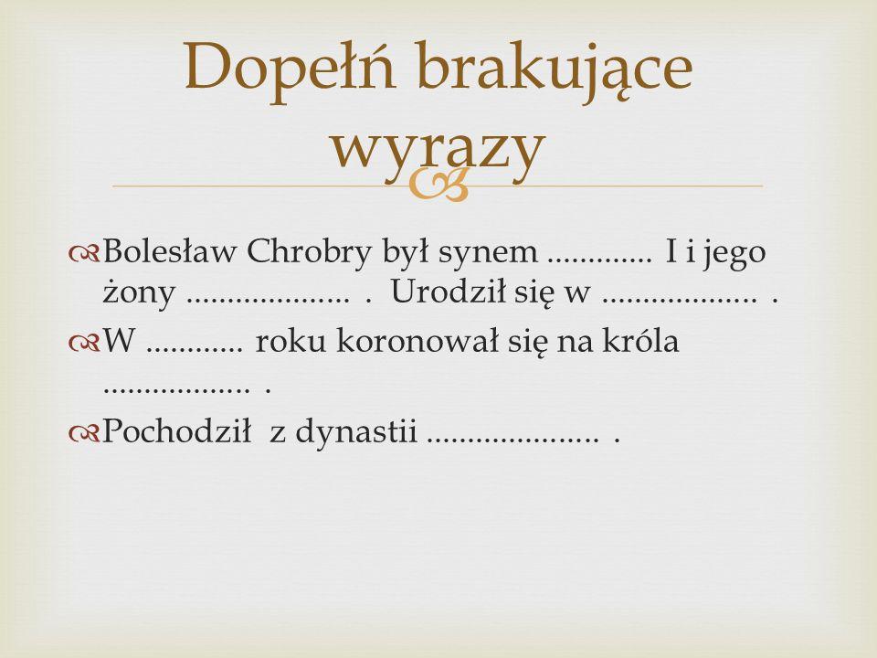   Bolesław Chrobry był synem............. I i jego żony..................... Urodził się w....................  W............ roku koronował się na