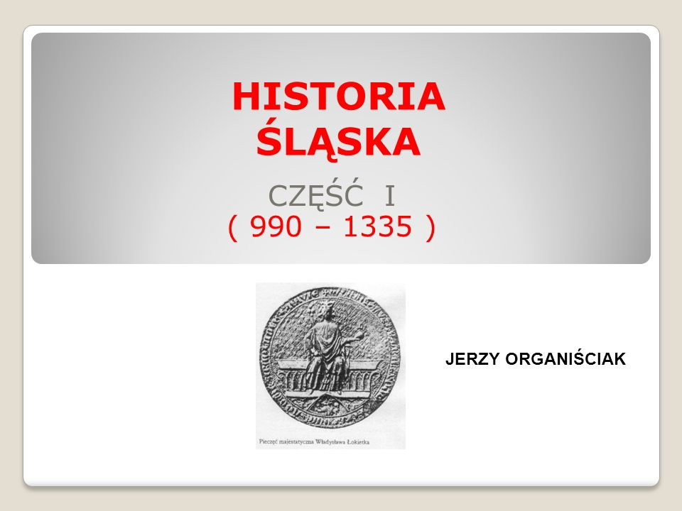 CZĘŚĆ I ( 990 – 1335 ) HISTORIA ŚLĄSKA JERZY ORGANIŚCIAK