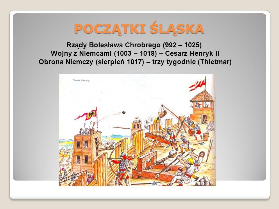 POCZĄTKI ŚLĄSKA Rządy Bolesława Chrobrego (992 – 1025) Wojny z Niemcami (1003 – 1018) – Cesarz Henryk II Obrona Niemczy (sierpień 1017) – trzy tygodnie (Thietmar)