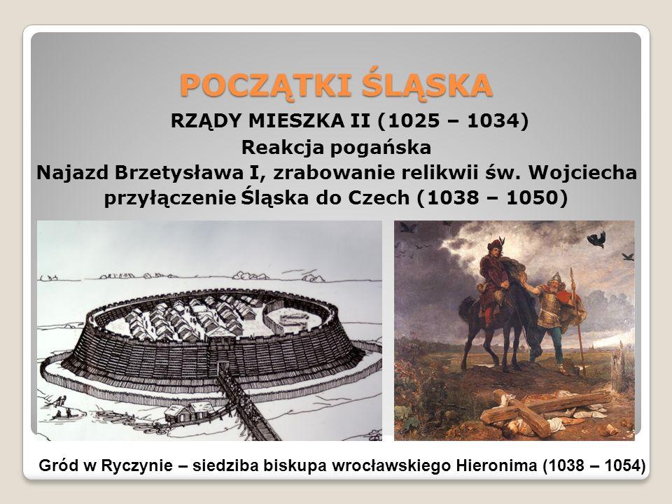 POCZĄTKI ŚLĄSKA RZĄDY MIESZKA II (1025 – 1034) Reakcja pogańska Najazd Brzetysława I, zrabowanie relikwii św.