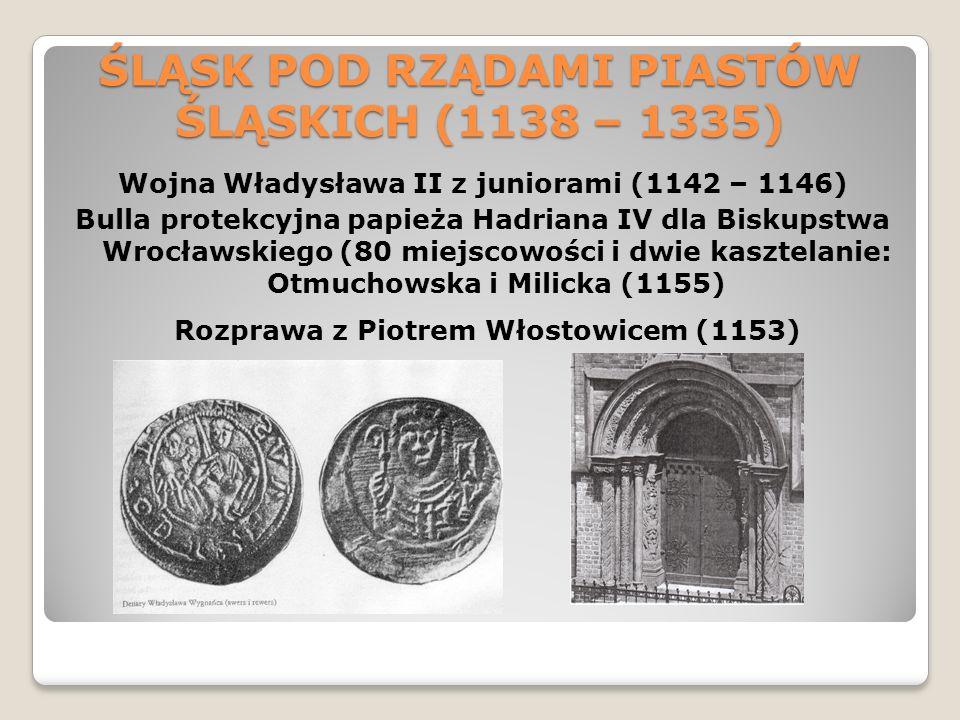 ŚLĄSK POD RZĄDAMI PIASTÓW ŚLĄSKICH (1138 – 1335) Wojna Władysława II z juniorami (1142 – 1146) Bulla protekcyjna papieża Hadriana IV dla Biskupstwa Wrocławskiego (80 miejscowości i dwie kasztelanie: Otmuchowska i Milicka (1155) Rozprawa z Piotrem Włostowicem (1153)