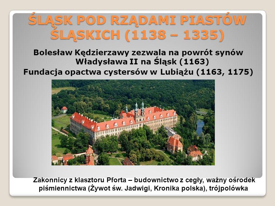 ŚLĄSK POD RZĄDAMI PIASTÓW ŚLĄSKICH (1138 – 1335) Bolesław Kędzierzawy zezwala na powrót synów Władysława II na Śląsk (1163) Fundacja opactwa cystersów w Lubiążu (1163, 1175) Zakonnicy z klasztoru Pforta – budownictwo z cegły, ważny ośrodek piśmiennictwa (Żywot św.