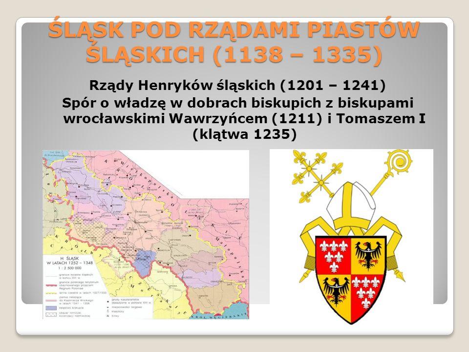 ŚLĄSK POD RZĄDAMI PIASTÓW ŚLĄSKICH (1138 – 1335) Rządy Henryków śląskich (1201 – 1241) Spór o władzę w dobrach biskupich z biskupami wrocławskimi Wawrzyńcem (1211) i Tomaszem I (klątwa 1235)