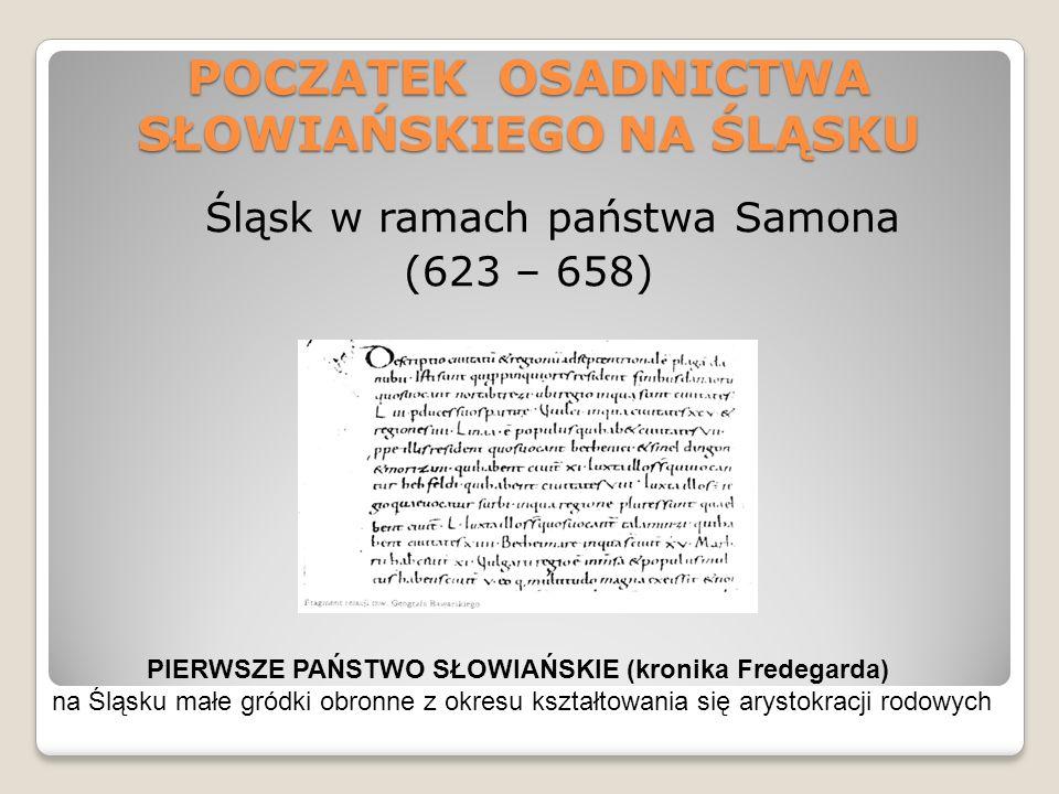 POCZATEK OSADNICTWA SŁOWIAŃSKIEGO NA ŚLĄSKU Śląsk w ramach państwa Samona (623 – 658) PIERWSZE PAŃSTWO SŁOWIAŃSKIE (kronika Fredegarda) na Śląsku małe gródki obronne z okresu kształtowania się arystokracji rodowych