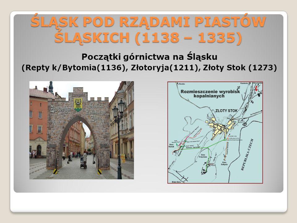 ŚLĄSK POD RZĄDAMI PIASTÓW ŚLĄSKICH (1138 – 1335) Początki górnictwa na Śląsku (Repty k/Bytomia(1136), Złotoryja(1211), Złoty Stok (1273)