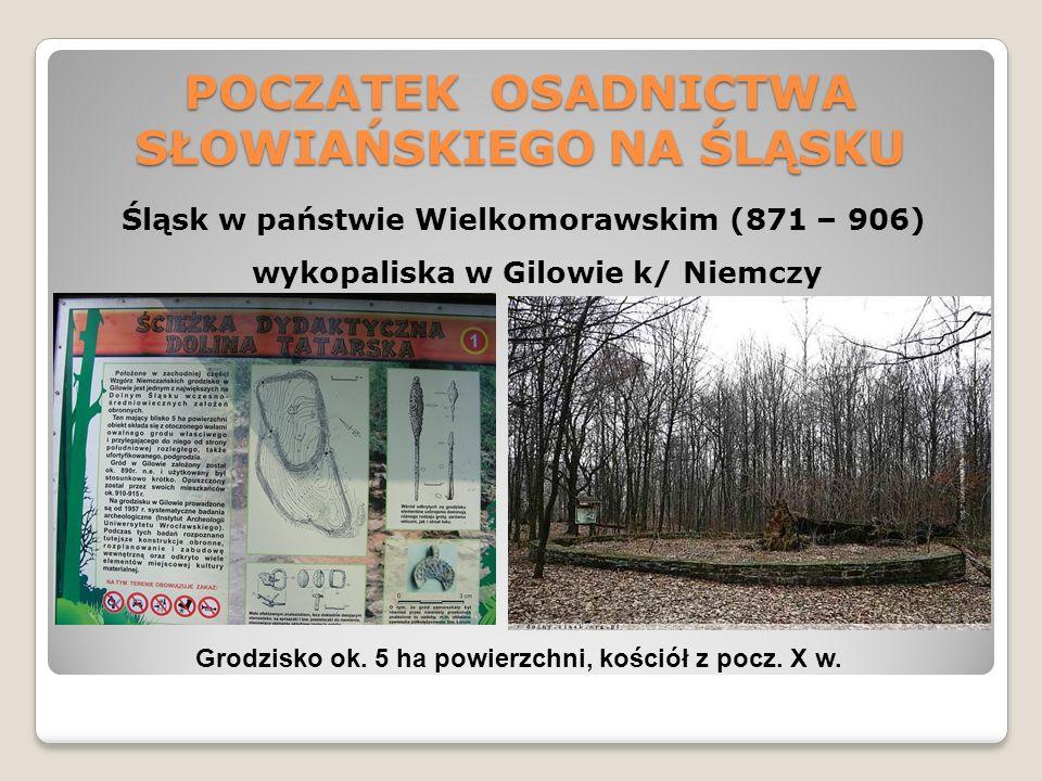 POCZATEK OSADNICTWA SŁOWIAŃSKIEGO NA ŚLĄSKU Śląsk w państwie Wielkomorawskim (871 – 906) wykopaliska w Gilowie k/ Niemczy Grodzisko ok.