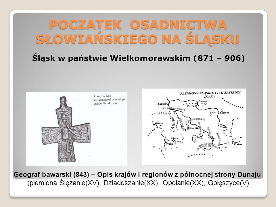 POCZATEK OSADNICTWA SŁOWIAŃSKIEGO NA ŚLĄSKU Śląsk w państwie Wielkomorawskim (871 – 906) Geograf bawarski (843) – Opis krajów i regionów z północnej strony Dunaju (plemiona Ślężanie(XV), Dziadoszanie(XX), Opolanie(XX), Gołęszyce(V)