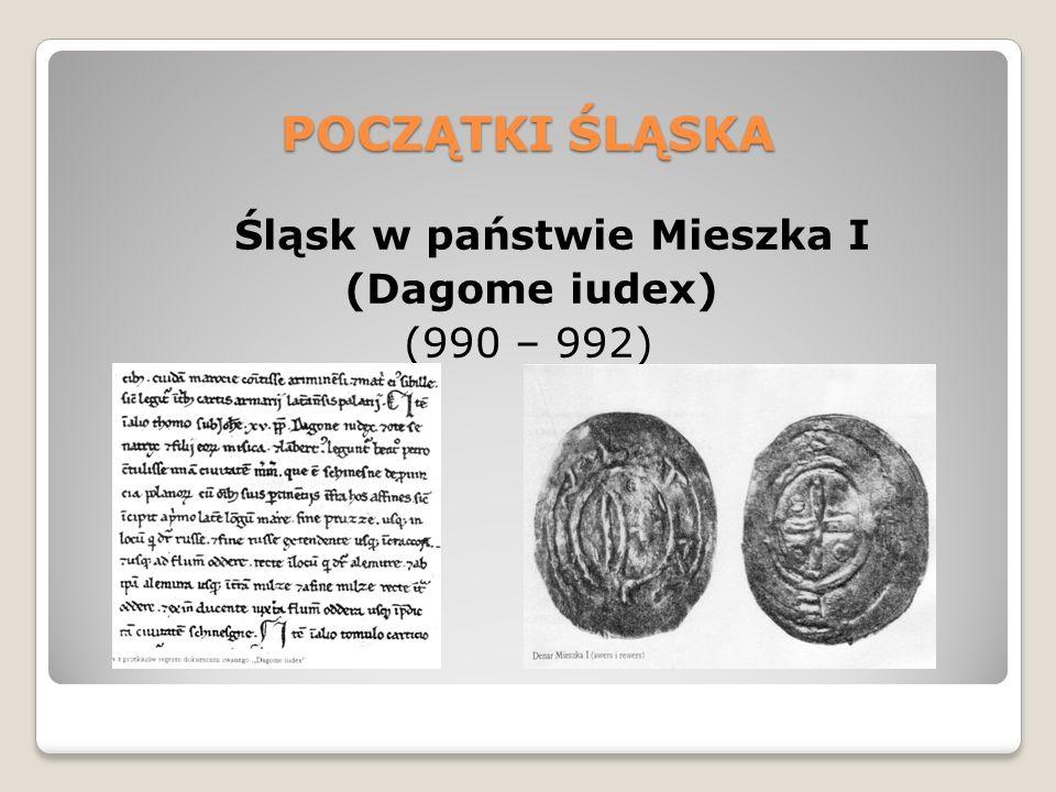 POCZĄTKI ŚLĄSKA Śląsk w państwie Mieszka I (Dagome iudex) (990 – 992)