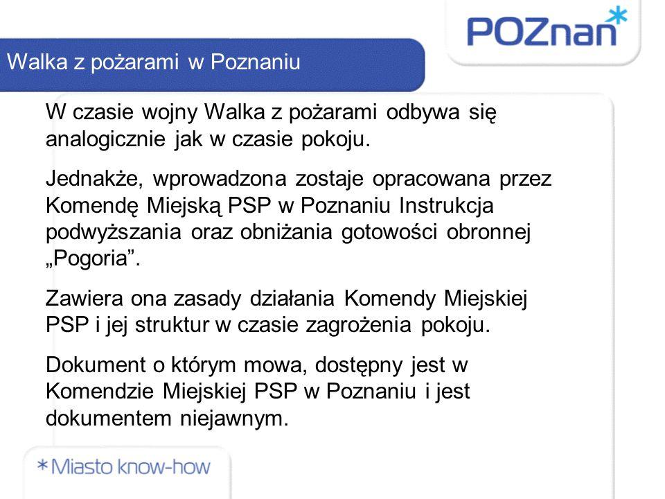 Walka z pożarami w Poznaniu W czasie wojny Walka z pożarami odbywa się analogicznie jak w czasie pokoju. Jednakże, wprowadzona zostaje opracowana prze
