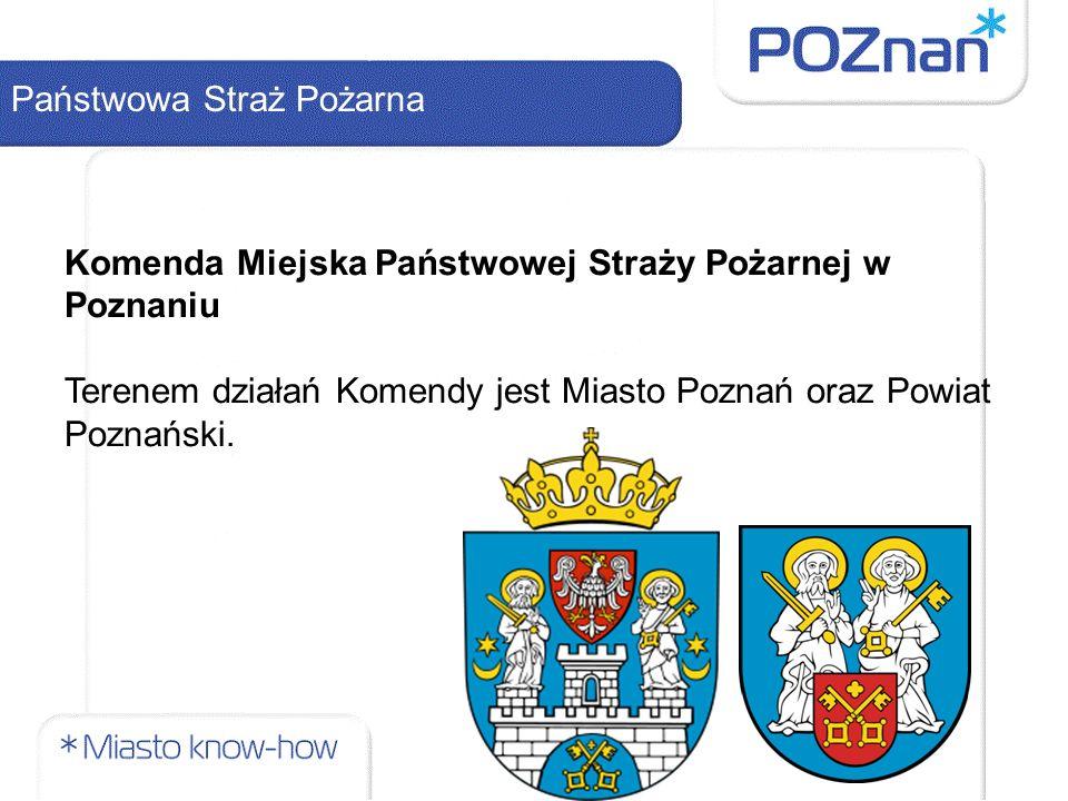 Państwowa Straż Pożarna Komenda Miejska Państwowej Straży Pożarnej w Poznaniu Terenem działań Komendy jest Miasto Poznań oraz Powiat Poznański.