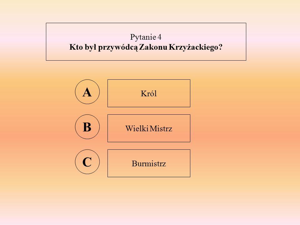 Pytanie 4 Kto był przywódcą Zakonu Krzyżackiego A Król B Wielki Mistrz C Burmistrz