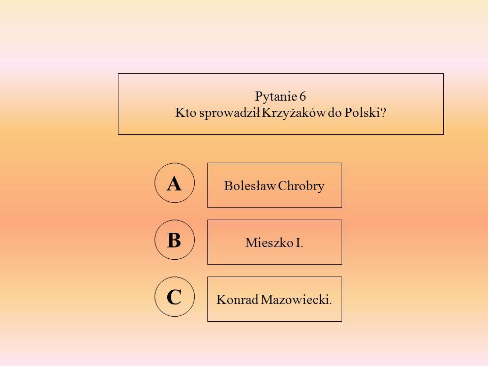 Pytanie 6 Kto sprowadził Krzyżaków do Polski A Bolesław Chrobry B Mieszko I. C Konrad Mazowiecki.