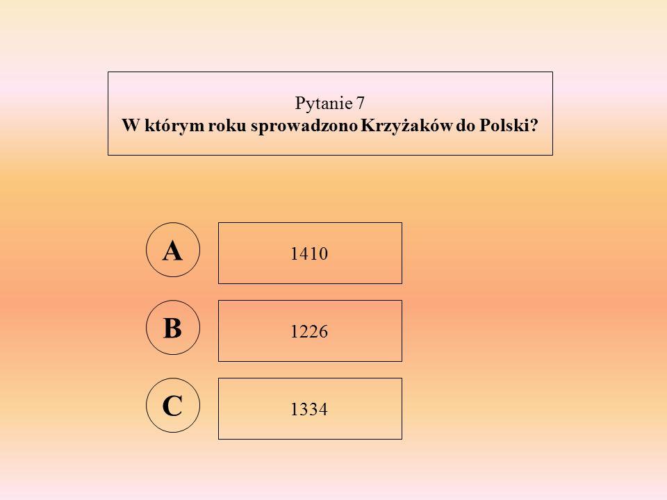 Pytanie 7 W którym roku sprowadzono Krzyżaków do Polski A 1410 B 1226 C 1334