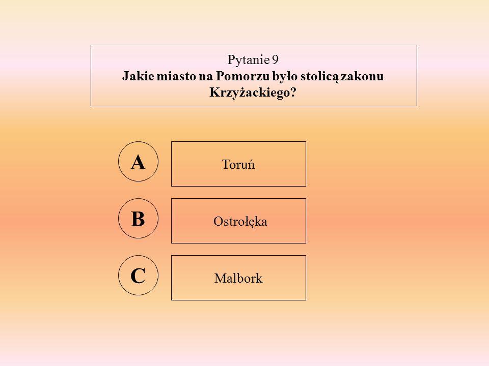 Pytanie 9 Jakie miasto na Pomorzu było stolicą zakonu Krzyżackiego A Toruń B Ostrołęka C Malbork