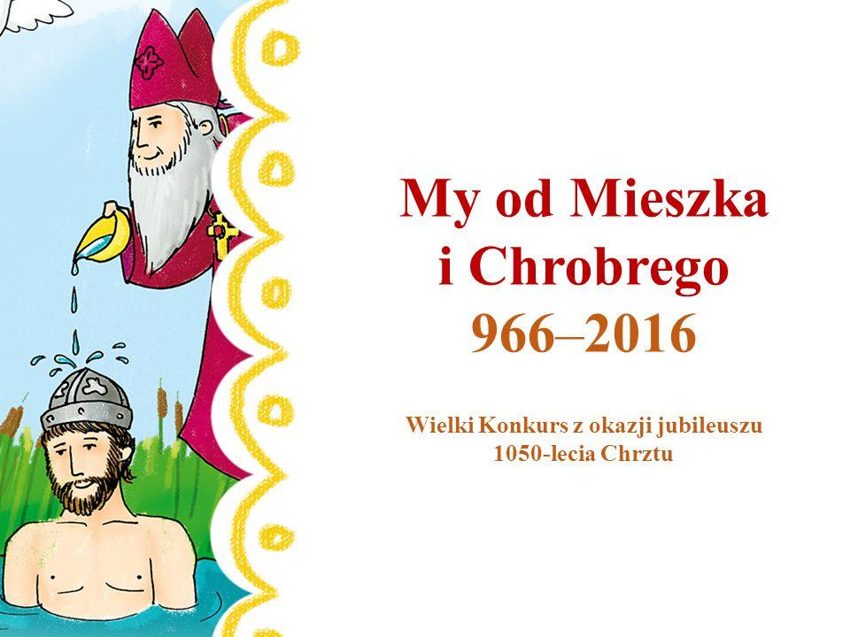 My od Mieszka i Chrobrego 966–2016 Wielki Konkurs z okazji jubileuszu 1050-lecia Chrztu