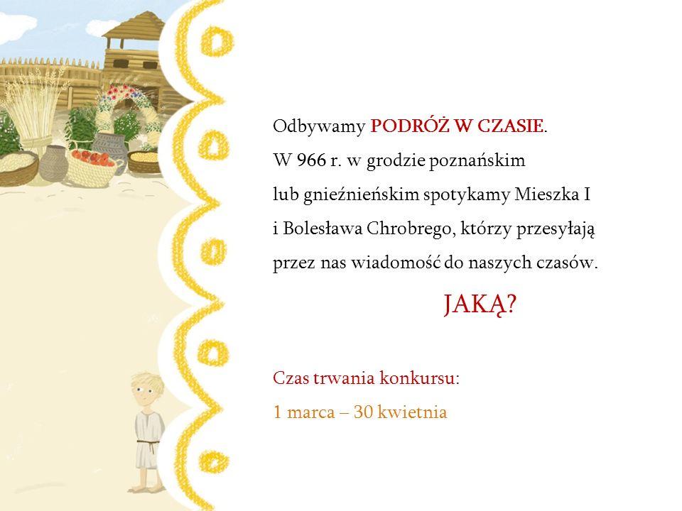 Odbywamy PODRÓŻ W CZASIE. W 966 r. w grodzie poznańskim lub gnieźnieńskim spotykamy Mieszka I i Bolesława Chrobrego, którzy przesyłają przez nas wiado