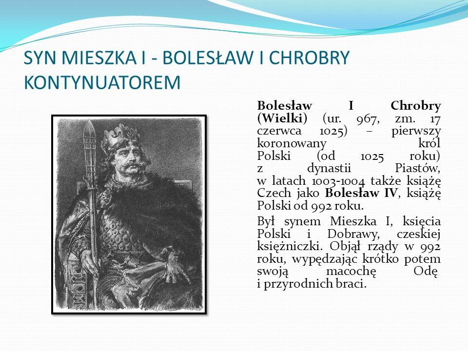 SYN MIESZKA I - BOLESŁAW I CHROBRY KONTYNUATOREM Bolesław I Chrobry (Wielki) (ur.
