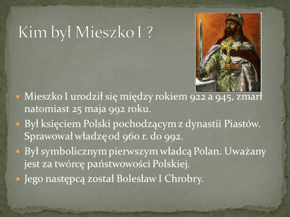 Mieszko I urodził się między rokiem 922 a 945, zmarł natomiast 25 maja 992 roku.