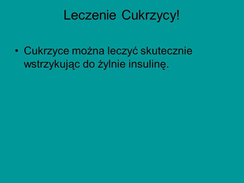 Leczenie Cukrzycy! Cukrzyce można leczyć skutecznie wstrzykując do żylnie insulinę.