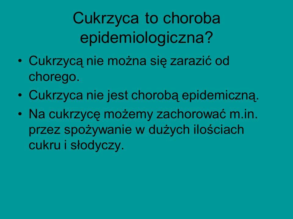 Cukrzyca to choroba epidemiologiczna. Cukrzycą nie można się zarazić od chorego.