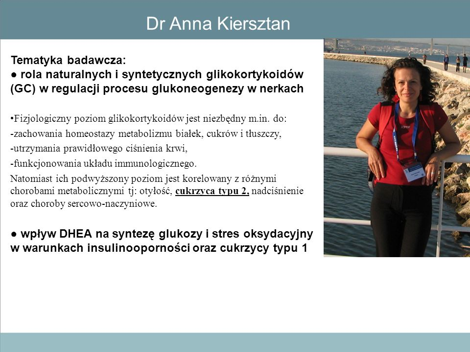 Dr Anna Kiersztan Tematyka badawcza: ● rola naturalnych i syntetycznych glikokortykoidów (GC) w regulacji procesu glukoneogenezy w nerkach Fizjologicz