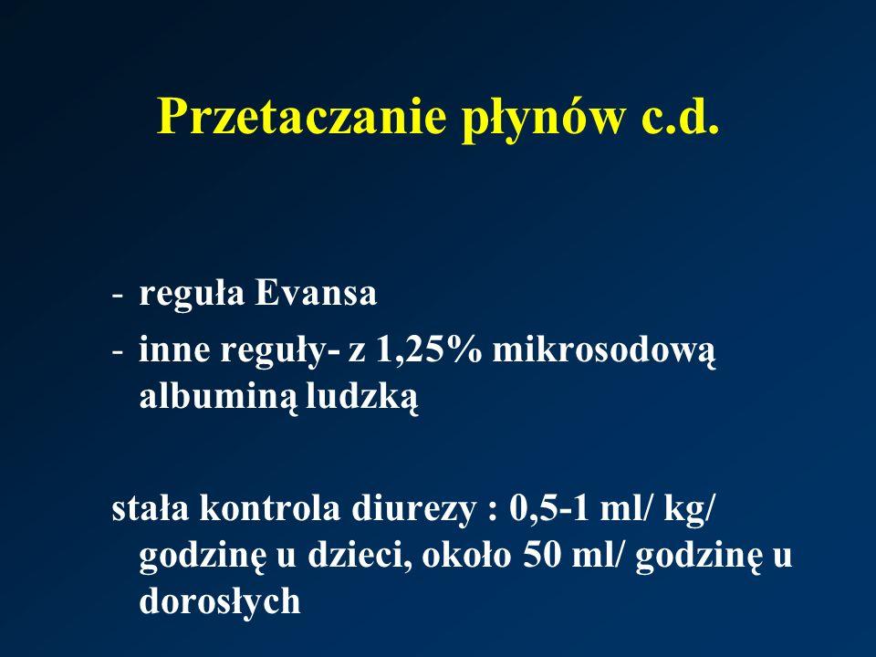 Przetaczanie płynów c.d. -reguła Evansa -inne reguły- z 1,25% mikrosodową albuminą ludzką stała kontrola diurezy : 0,5-1 ml/ kg/ godzinę u dzieci, oko