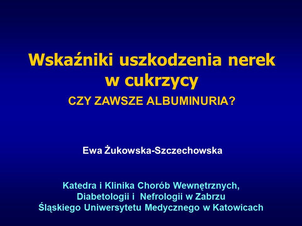 Ewa Żukowska-Szczechowska Katedra i Klinika Chorób Wewnętrznych, Diabetologii i Nefrologii w Zabrzu Śląskiego Uniwersytetu Medycznego w Katowicach Wskaźniki uszkodzenia nerek w cukrzycy CZY ZAWSZE ALBUMINURIA
