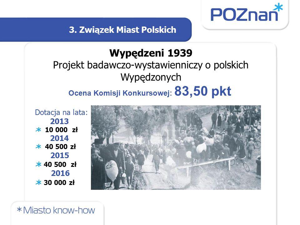 3. Związek Miast Polskich Wypędzeni 1939 Projekt badawczo-wystawienniczy o polskich Wypędzonych Ocena Komisji Konkursowej: 83,50 pkt Dotacja na lata: