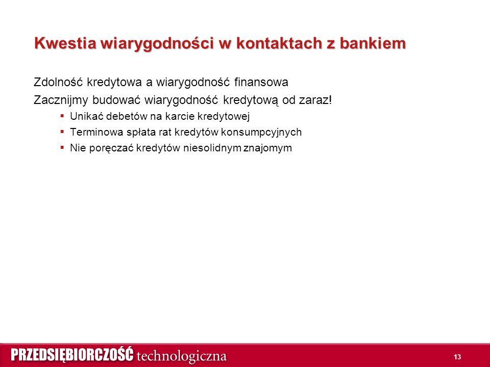 13 Kwestia wiarygodności w kontaktach z bankiem Zdolność kredytowa a wiarygodność finansowa Zacznijmy budować wiarygodność kredytową od zaraz.