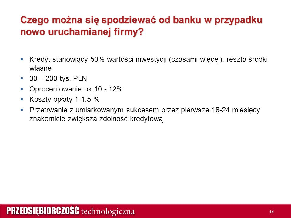 14 Czego można się spodziewać od banku w przypadku nowo uruchamianej firmy?  Kredyt stanowiący 50% wartości inwestycji (czasami więcej), reszta środk