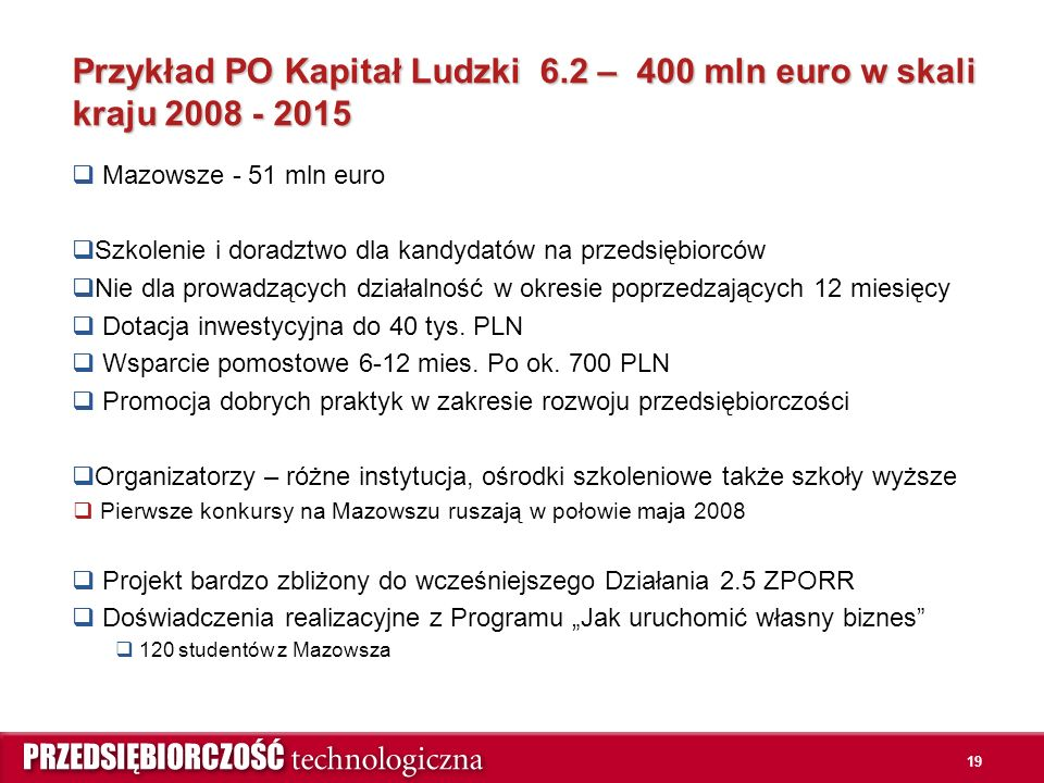 19 Przykład PO Kapitał Ludzki 6.2 – 400 mln euro w skali kraju 2008 - 2015  Mazowsze - 51 mln euro  Szkolenie i doradztwo dla kandydatów na przedsiębiorców  Nie dla prowadzących działalność w okresie poprzedzających 12 miesięcy  Dotacja inwestycyjna do 40 tys.