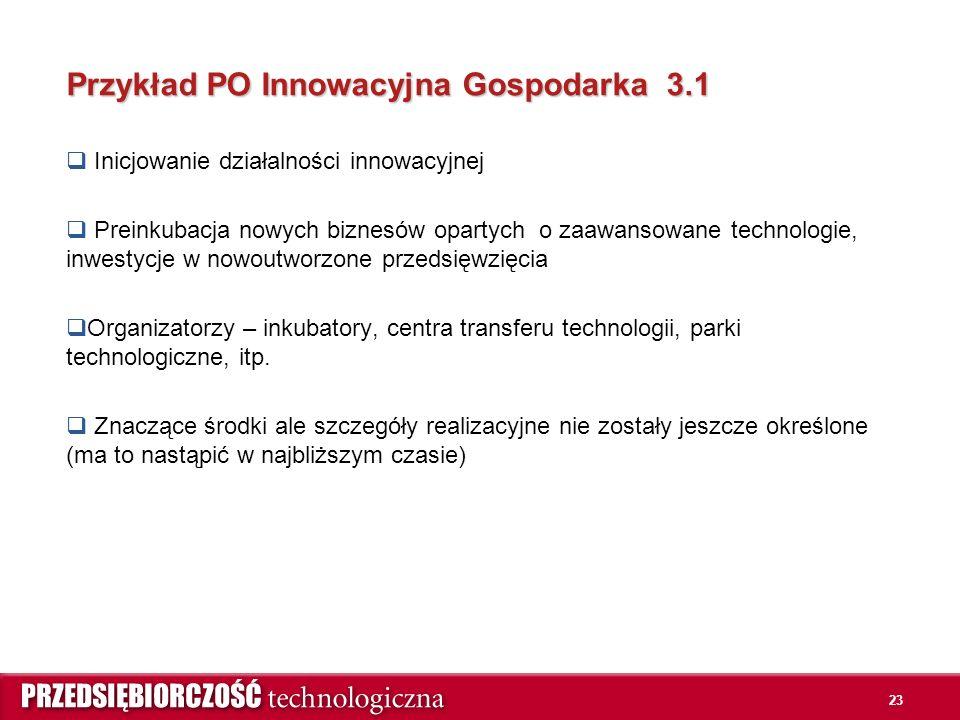 23 Przykład PO Innowacyjna Gospodarka 3.1  Inicjowanie działalności innowacyjnej  Preinkubacja nowych biznesów opartych o zaawansowane technologie, inwestycje w nowoutworzone przedsięwzięcia  Organizatorzy – inkubatory, centra transferu technologii, parki technologiczne, itp.