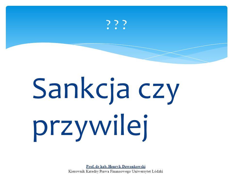 Sankcja czy przywilej ? ? ? Prof. dr hab. Henryk Dzwonkowski Kierownik Katedry Prawa Finansowego Uniwersytet Łódzki