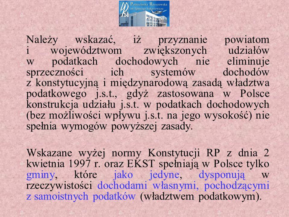 Należy wskazać, iż przyznanie powiatom i województwom zwiększonych udziałów w podatkach dochodowych nie eliminuje sprzeczności ich systemów dochodów z konstytucyjną i międzynarodową zasadą władztwa podatkowego j.s.t., gdyż zastosowana w Polsce konstrukcja udziału j.s.t.