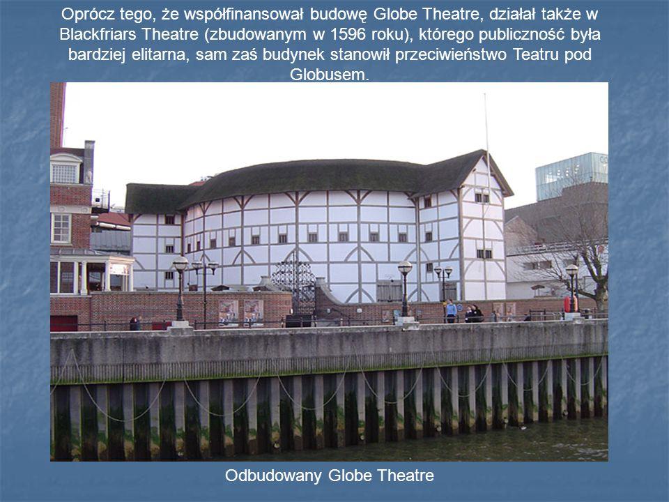 Odbudowany Globe Theatre Oprócz tego, że współfinansował budowę Globe Theatre, działał także w Blackfriars Theatre (zbudowanym w 1596 roku), którego publiczność była bardziej elitarna, sam zaś budynek stanowił przeciwieństwo Teatru pod Globusem.