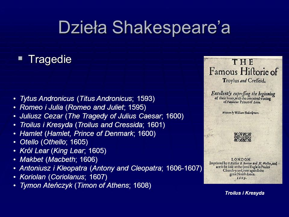 Dzieła Shakespeare'a  Tragedie Tytus Andronicus (Titus Andronicus; 1593) Romeo i Julia (Romeo and Juliet; 1595) Juliusz Cezar (The Tragedy of Julius Caesar; 1600) Troilus i Kresyda (Troilus and Cressida; 1601) Hamlet (Hamlet, Prince of Denmark; 1600) Otello (Othello; 1605) Król Lear (King Lear; 1605) Makbet (Macbeth; 1606) Antoniusz i Kleopatra (Antony and Cleopatra; 1606-1607) Koriolan (Coriolanus; 1607) Tymon Ateńczyk (Timon of Athens; 1608) Troilus i Kresyda