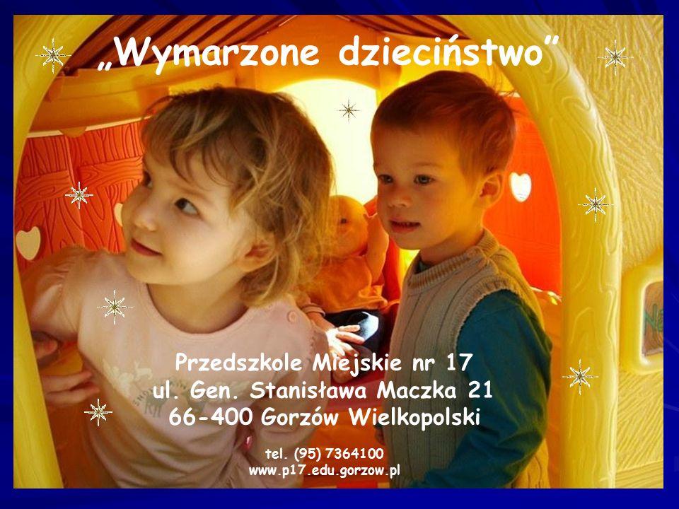"""Przedszkole Miejskie nr 17 ul. Gen. Stanisława Maczka 21 66-400 Gorzów Wielkopolski tel. (95) 7364100 www.p17.edu.gorzow.pl """"Wymarzone dzieciństwo"""""""